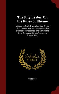 The Rhymester, Or, the Rules of Rhyme: A Guide to English Versification. with a Dictionary of Rhymes, an Examination of Classical Measures, and Comments Upon Burlesque, Comic Verse, and Song-Writing - Hood, Tom