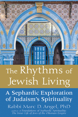 The Rhythms of Jewish Living: A Sephardic Exploration of Judaism's Spirituality - Angel, Marc D, Rabbi