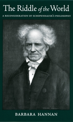 The Riddle of the World: A Reconsideration of Schopenhauer's Philosophy - Hannan, Barbara