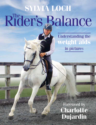 The Rider's Balance: Understanding the weight aids in pictures - Loch, Sylvia, and Dujardin, Charlotte, CBE (Foreword by)