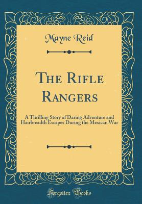 The Rifle Rangers: A Thrilling Story of Daring Adventure and Hairbreadth Escapes During the Mexican War (Classic Reprint) - Reid, Mayne