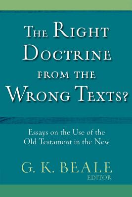 The Right Doctrine from the Wrong Text?: Essays on the Use of the Old Testament in the New - Beale, G K (Editor)