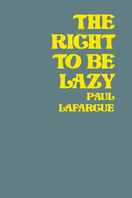 The Right To Be Lazy - Lafargue, Paul, and Rhiza (Compiled by)