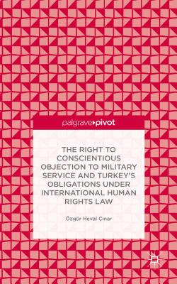 The Right to Conscientious Objection to Military Service and Turkey's Obligations under International Human Rights Law - Heval Cinar, Ozgur