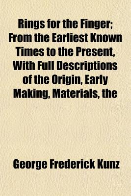 The Rings for the Finger; From the Earliest Known Times to the Present, with Full Descriptions of the Origin, Early Making, Materials - Kunz, George Frederick