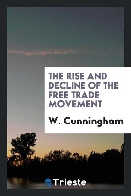 The Rise and Decline of the Free Trade Movement - Cunningham, W
