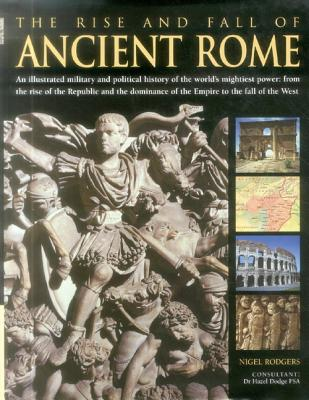 The Rise and Fall of Ancient Rome: An Illustrated Military and Political History of the World's Mightiest Power: From the Rise of the Republic and the Dominance of the Empire to the Fall of the West - Rodgers, Nigel, and Dodge, Hazel