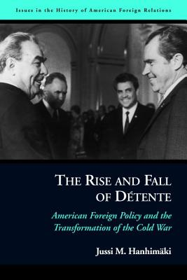 The Rise and Fall of Detente: American Foreign Policy and the Transformation of the Cold War - Hanhimaki, Jussi M