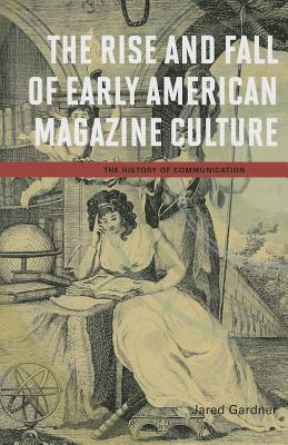 The Rise and Fall of Early American Magazine Culture - Gardner, Jared, Professor