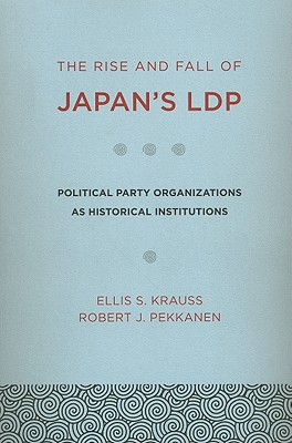 The Rise and Fall of Japan's Ldp: Political Party Organizations as Historical Institutions - Krauss, Ellis S