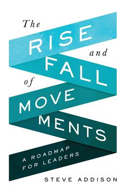 The Rise and Fall of Movements: A Roadmap for Leaders - Addison, Steve, and Garrison, David (Foreword by)