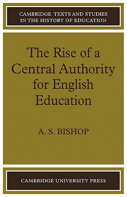 The Rise of a Central Authority for English Education - Bishop, A S