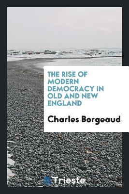 The Rise of Modern Democracy in Old and New England - Borgeaud, Charles