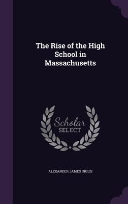 The Rise of the High School in Massachusetts - Inglis, Alexander James