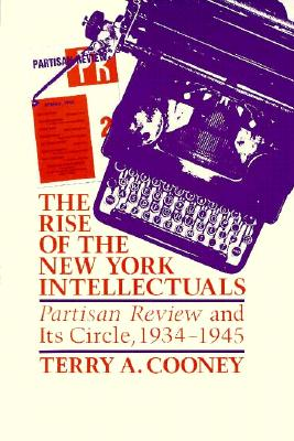 The Rise of the New York Intellectuals: Partisan Review and Its Circle - Cooney, Terry A
