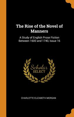 The Rise of the Novel of Manners: A Study of English Prose Fiction Between 1600 and 1740, Issue 16 - Morgan, Charlotte Elizabeth