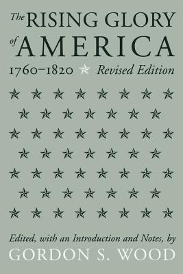 The Rising Glory of America, 1760-1820 - Wood, Gordon S (Editor)