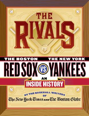The Rivals: The Boston Red Sox Vs. the New York Yankees; An Inside History - Baseball Writers of the New York Times and the Boston Globe