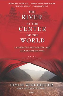 The River at the Center of the World: A Journey Up the Yangtze, and Back in Chinese Time - Winchester, Simon