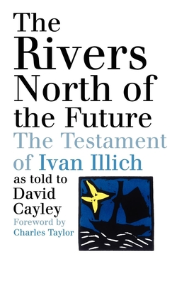 The Rivers North of the Future: The Testament of Ivan Illich - Cayley, David, and Taylor, Charles (Foreword by)