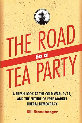 The Road to a Tea Party: A Fresh Look at the Cold War, 9/11, and the Future of Free-Market Liberal Democracy - Stonebarger, Bill