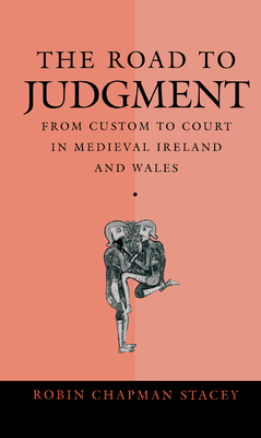 The Road to Judgment: From Custom to Court in Medieval Ireland and Wales - Stacey, Robin Chapman