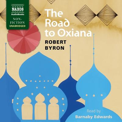 The Road to Oxiana - Byron, Robert, and Edwards, Barnaby (Read by)