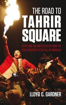 The Road to Tahrir Square: Egypt and the US from the Rise of Nasser to the Fall of Mubarak - Gardner, Lloyd C.