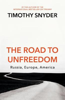 The Road to Unfreedom: Russia, Europe, America - Snyder, Timothy