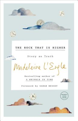 The Rock That Is Higher: Story as Truth - L'Engle, Madeleine, and Bessey, Sarah (Foreword by)