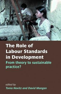 The Role of Labour Standards in Development: From theory to sustainable practice - Novitz, Tonia (Editor), and Mangan, David (Editor)