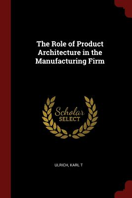 The Role of Product Architecture in the Manufacturing Firm - Ulrich, Karl T