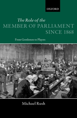 The Role of the Members of Parliament Since 1868: From Gentlemen to Players - Rush, Michael