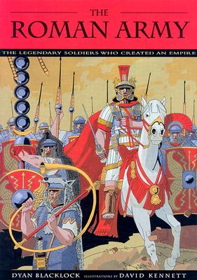 The Roman Army: The Legendary Soldiers Who Created an Empire - Blacklock, Dyan