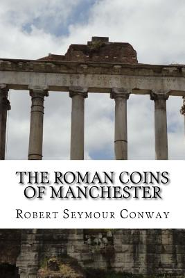 The Roman Coins of Manchester - Seymour Conway, Robert, and Brooke, George Cyril, and MacInnes, John, Professor