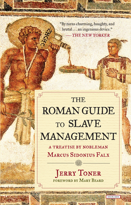 The Roman Guide to Slave Management: A Treatise by Nobleman Marcus Sidonius Falx - Toner, Jerry, Dr., and Beard, Mary (Foreword by)