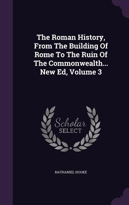 The Roman History, from the Building of Rome to the Ruin of the Commonwealth... New Ed, Volume 3 - Hooke, Nathaniel
