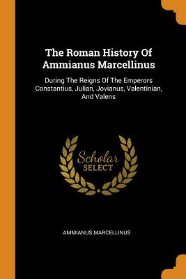 The Roman History of Ammianus Marcellinus: During the Reigns of the Emperors Constantius, Julian, Jovianus, Valentinian, and Valens - Marcellinus, Ammianus