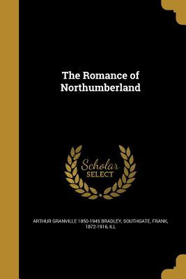 The Romance of Northumberland - Bradley, Arthur Granville 1850-1945, and Southgate, Frank 1872-1916 (Creator)