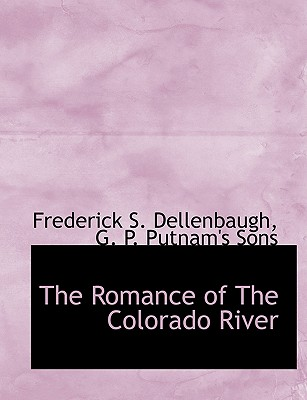 The Romance of the Colorado River - Dellenbaugh, Frederick S, and G P Putnam & Co (Creator), and G P Putnam's Sons (Creator)
