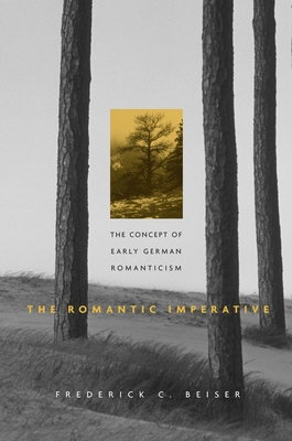 The Romantic Imperative: The Concept of Early German Romanticism - Beiser, Frederick C