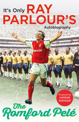 The Romford Pele: It's only Ray Parlour's autobiography - Parlour, Ray