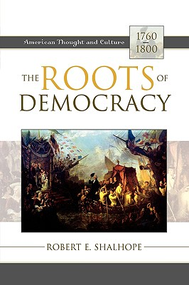 The Roots of Democracy: American Thought and Culture, 1760-1800 - Shalhope, Robert E, Professor