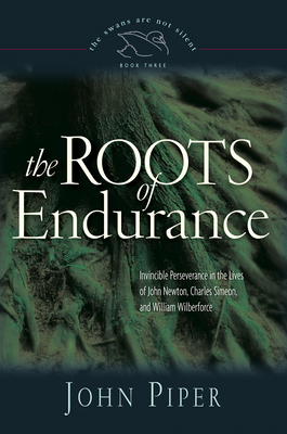 The Roots of Endurance: Invincible Perseverance in the Lives of John Newton, Charles Simeon, and William Wilberforce - Piper, John