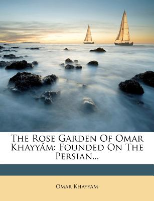 The Rose Garden of Omar Khayy M: Founded on the Persian... - Khayyam, Omar