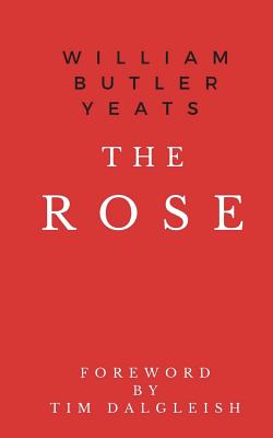 The Rose - Yeats, William Butler, and Dalgleish, Tim (Foreword by)