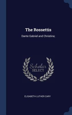 The Rossettis: Dante Gabriel and Christina; - Cary, Elisabeth Luther