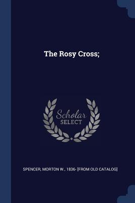 The Rosy Cross; - Spencer, Morton W 1836- [From Old Cata (Creator)