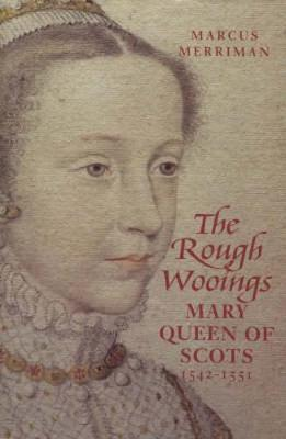 The Rough Wooings: Mary Queen of Scots 1542-1551 - Merriman, Marcus