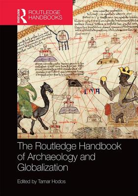 The Routledge Handbook of Archaeology and Globalization - Hodos, Tamar (Editor)